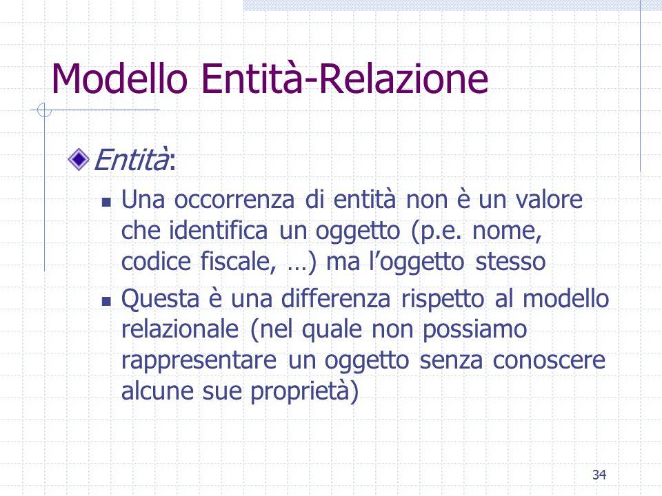 34 Modello Entità-Relazione Entità: Una occorrenza di entità non è un valore che identifica un oggetto (p.e. nome, codice fiscale, …) ma l'oggetto ste