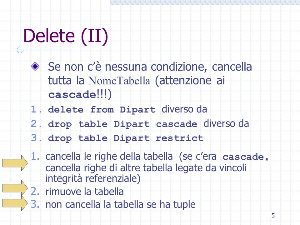 5 Delete (II) Se non c'è nessuna condizione, cancella tutta la NomeTabella (attenzione ai cascade !!!) 1. delete from Dipart diverso da 2. drop table
