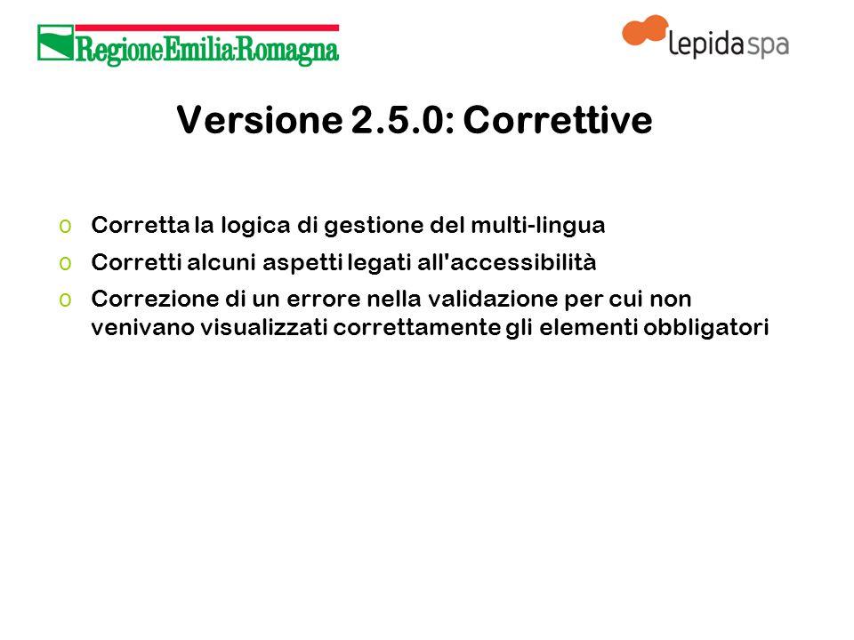 Versione 2.5.0: Correttive o Corretta la logica di gestione del multi-lingua o Corretti alcuni aspetti legati all accessibilità o Correzione di un errore nella validazione per cui non venivano visualizzati correttamente gli elementi obbligatori