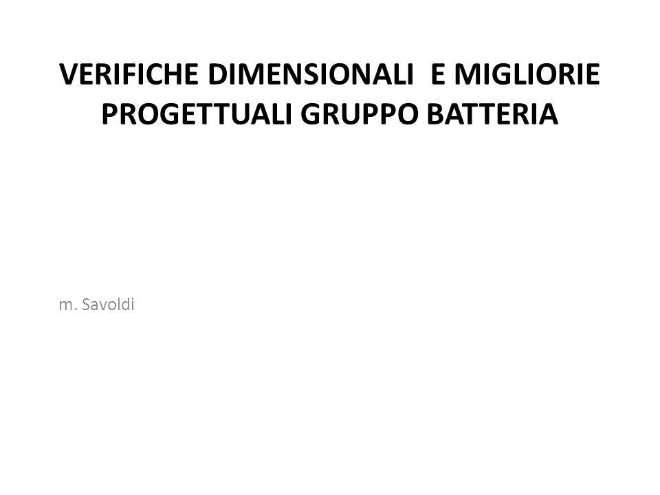 VERIFICHE DIMENSIONALI E MIGLIORIE PROGETTUALI GRUPPO BATTERIA m. Savoldi