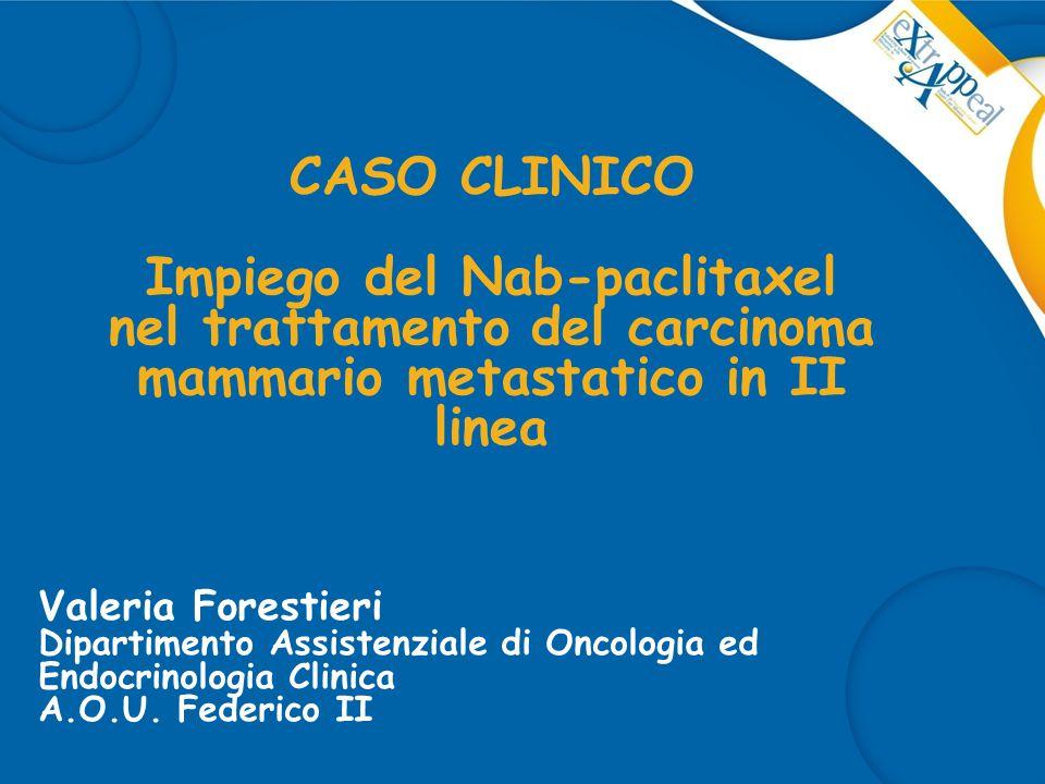 CASO CLINICO Impiego del Nab-paclitaxel nel trattamento del carcinoma mammario metastatico in II linea Valeria Forestieri Dipartimento Assistenziale d