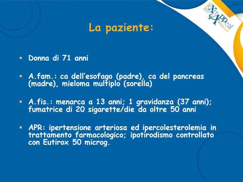 La paziente:  Donna di 71 anni  A.fam.: ca dell'esofago (padre), ca del pancreas (madre), mieloma multiplo (sorella)  A.fis.: menarca a 13 anni; 1