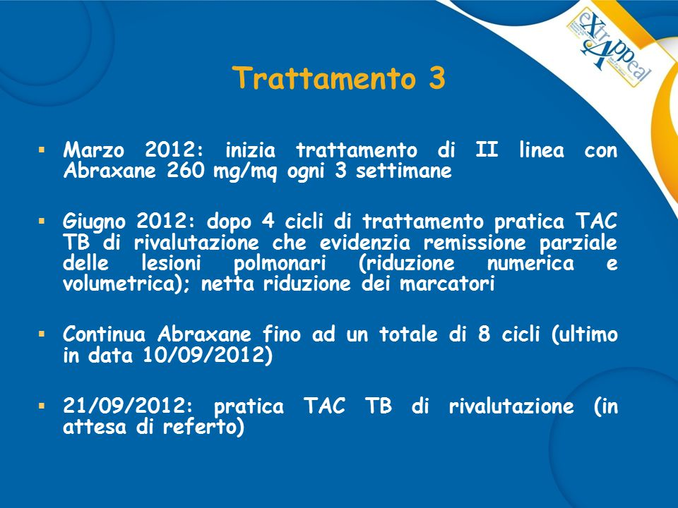 Trattamento 3  Marzo 2012: inizia trattamento di II linea con Abraxane 260 mg/mq ogni 3 settimane  Giugno 2012: dopo 4 cicli di trattamento pratica