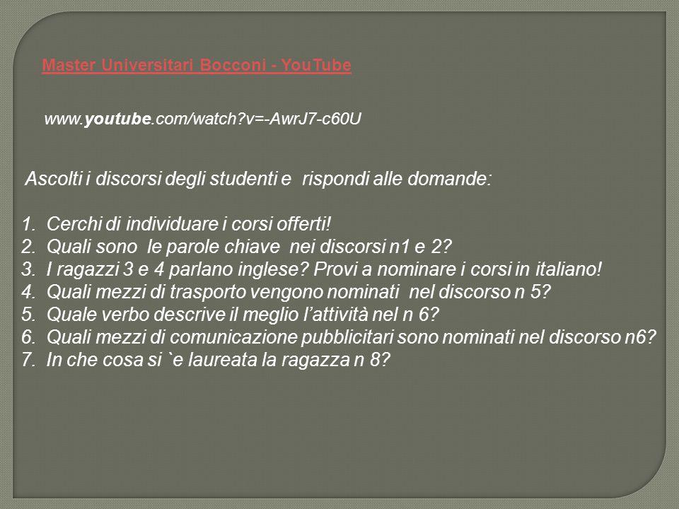 Master Universitari Bocconi - YouTube www.youtube.com/watch v=-AwrJ7-c60U Ascolti i discorsi degli studenti e rispondi alle domande: 1.Cerchi di individuare i corsi offerti.