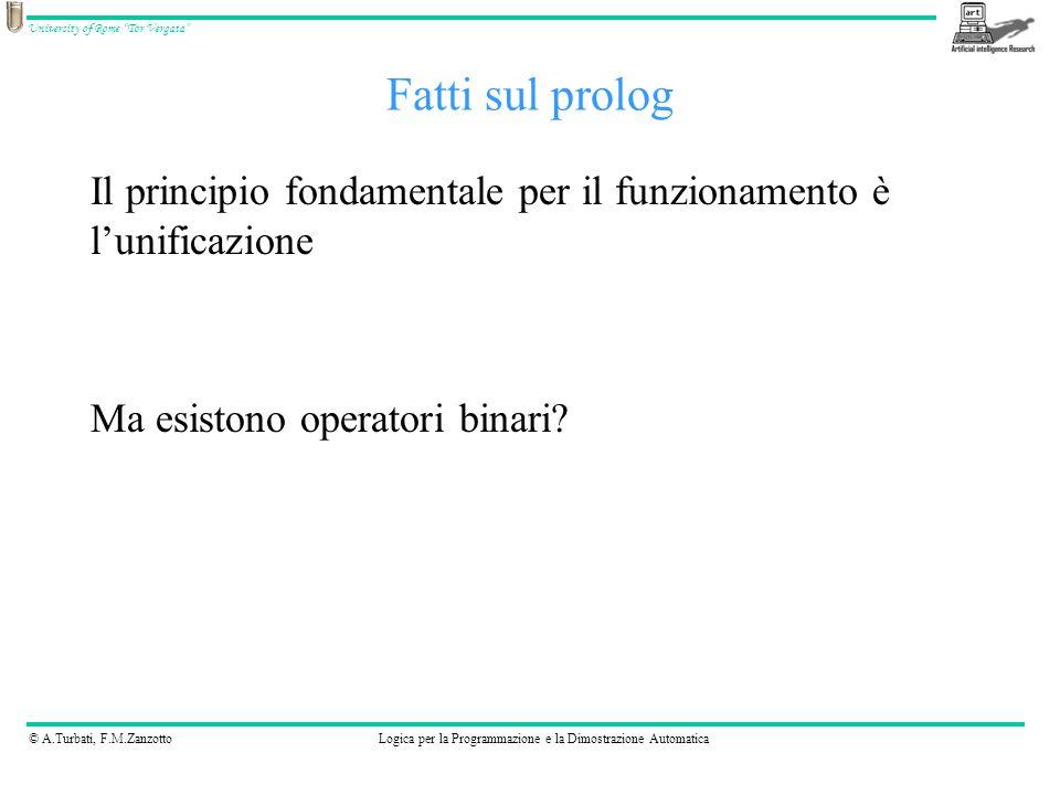 © A.Turbati, F.M.ZanzottoLogica per la Programmazione e la Dimostrazione Automatica University of Rome Tor Vergata Fatti sul prolog Il principio fondamentale per il funzionamento è l'unificazione Ma esistono operatori binari