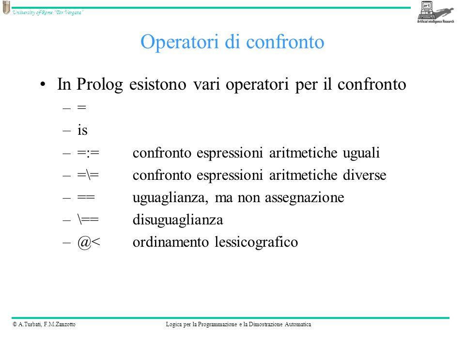 © A.Turbati, F.M.ZanzottoLogica per la Programmazione e la Dimostrazione Automatica University of Rome Tor Vergata In Prolog esistono vari operatori per il confronto –= –is –=:=confronto espressioni aritmetiche uguali –=\=confronto espressioni aritmetiche diverse –==uguaglianza, ma non assegnazione –\==disuguaglianza –@<ordinamento lessicografico Operatori di confronto