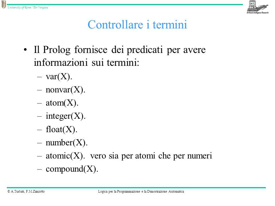 © A.Turbati, F.M.ZanzottoLogica per la Programmazione e la Dimostrazione Automatica University of Rome Tor Vergata Il Prolog fornisce dei predicati per avere informazioni sui termini: –var(X).