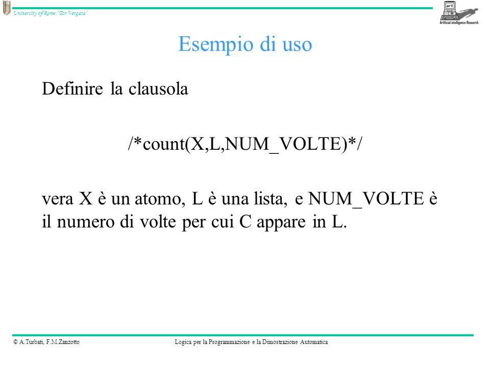© A.Turbati, F.M.ZanzottoLogica per la Programmazione e la Dimostrazione Automatica University of Rome Tor Vergata Esempio di uso Definire la clausola /*count(X,L,NUM_VOLTE)*/ vera X è un atomo, L è una lista, e NUM_VOLTE è il numero di volte per cui C appare in L.