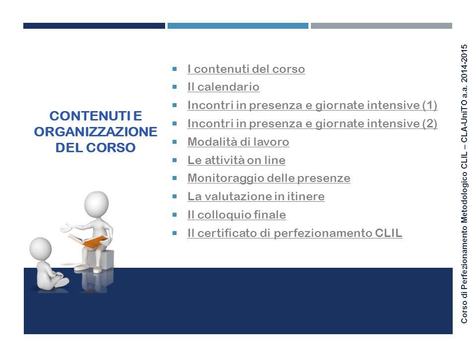 Corso di Perfezionamento Metodologico CLIL – CLA-UniTO a.a. 2014-2015 CONTENUTI E ORGANIZZAZIONE DEL CORSO  I contenuti del corso I contenuti del cor