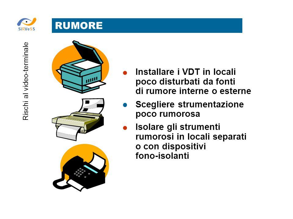 RUMORE Rischi al video-terminale SiRVeSS Installare i VDT in locali poco disturbati da fonti di rumore interne o esterne Scegliere strumentazione poco