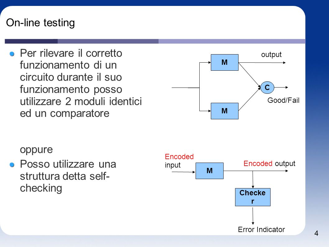 4 On-line testing Per rilevare il corretto funzionamento di un circuito durante il suo funzionamento posso utilizzare 2 moduli identici ed un comparatore oppure Posso utilizzare una struttura detta self- checking M M C output Good/Fail M Checke r Encoded output Encoded input Error Indicator
