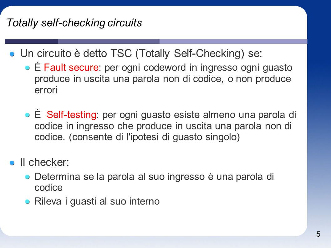 5 Totally self-checking circuits Un circuito è detto TSC (Totally Self-Checking) se: È Fault secure: per ogni codeword in ingresso ogni guasto produce