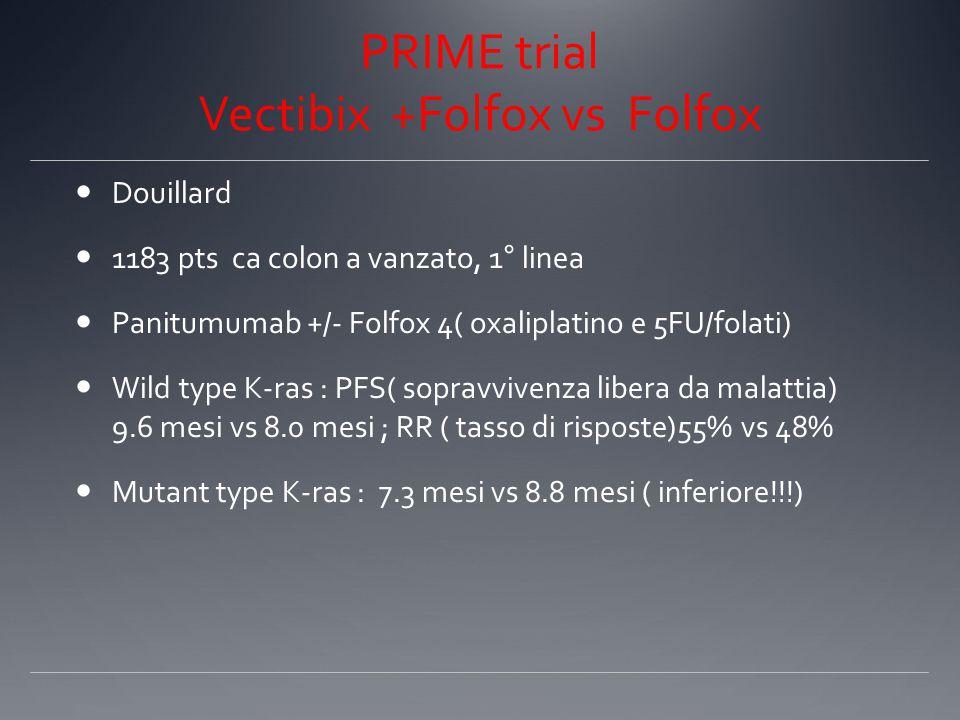 PRIME trial Vectibix +Folfox vs Folfox Douillard 1183 pts ca colon a vanzato, 1° linea Panitumumab +/- Folfox 4( oxaliplatino e 5FU/folati) Wild type