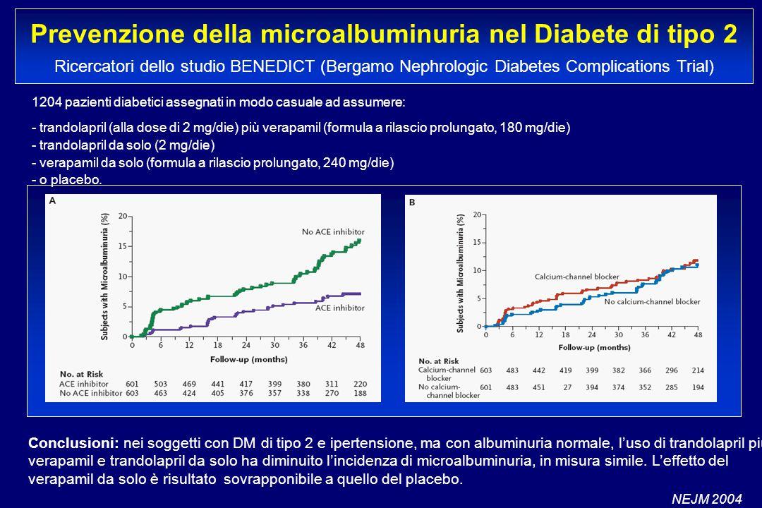 Prevenzione della microalbuminuria nel Diabete di tipo 2 Ricercatori dello studio BENEDICT (Bergamo Nephrologic Diabetes Complications Trial) 1204 pazienti diabetici assegnati in modo casuale ad assumere: - trandolapril (alla dose di 2 mg/die) più verapamil (formula a rilascio prolungato, 180 mg/die) - trandolapril da solo (2 mg/die) - verapamil da solo (formula a rilascio prolungato, 240 mg/die) - o placebo.