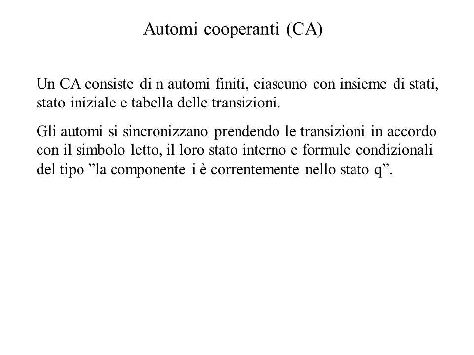 Automi cooperanti (CA)  Un CA consiste di n automi finiti, ciascuno con insieme di stati, stato iniziale e tabella delle transizioni.