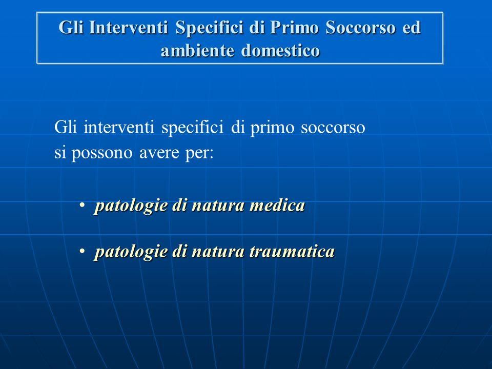 Gli interventi specifici di primo soccorso si possono avere per: patologie di natura medica patologie di natura traumatica Gli Interventi Specifici di Primo Soccorso ed ambiente domestico