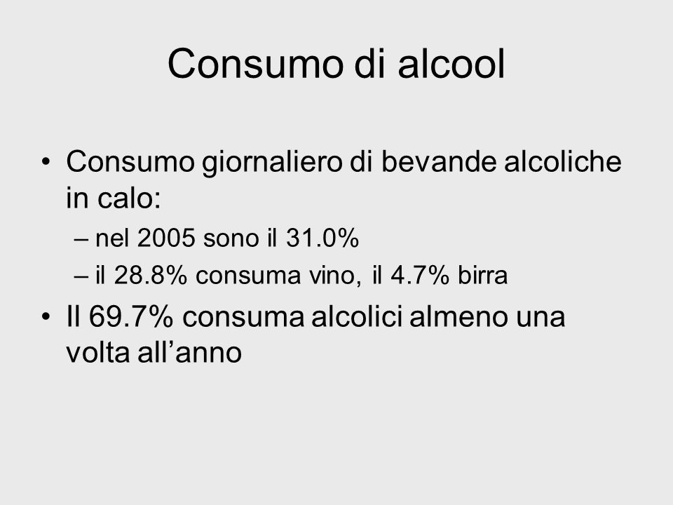 Consumo di alcool Consumo giornaliero di bevande alcoliche in calo: –nel 2005 sono il 31.0% –il 28.8% consuma vino, il 4.7% birra Il 69.7% consuma alc