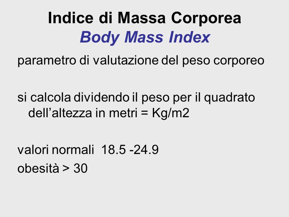 Indice di Massa Corporea Body Mass Index parametro di valutazione del peso corporeo si calcola dividendo il peso per il quadrato dell'altezza in metri = Kg/m2 valori normali 18.5 -24.9 obesità > 30