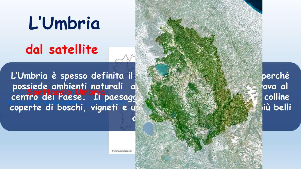 L'Umbria L'Umbria è spesso definita il «cuore verde» dell'Italia sia perché possiede ambienti naturali ancora intatti, sia perché si trova al centro d