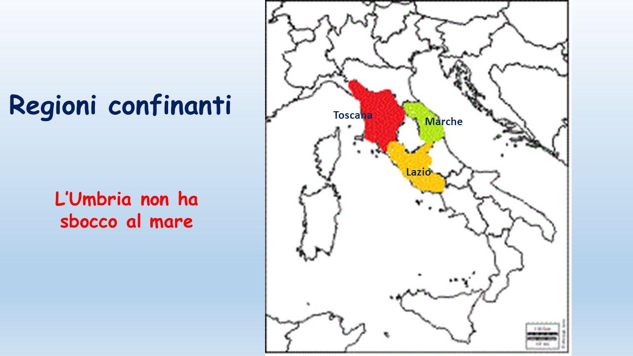 Regioni confinanti Toscana Marche Lazio L'Umbria non ha sbocco al mare
