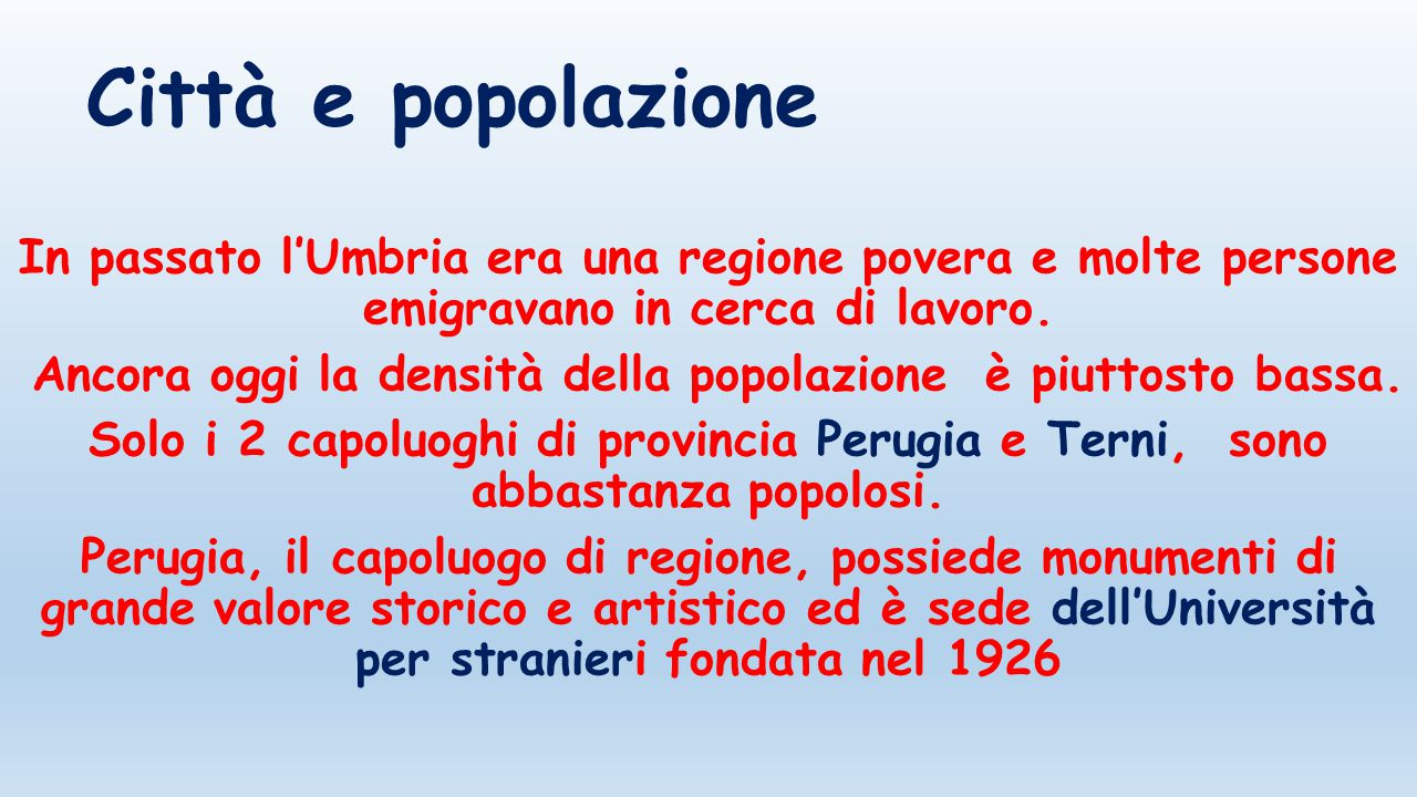 Città e popolazione In passato l'Umbria era una regione povera e molte persone emigravano in cerca di lavoro. Ancora oggi la densità della popolazione