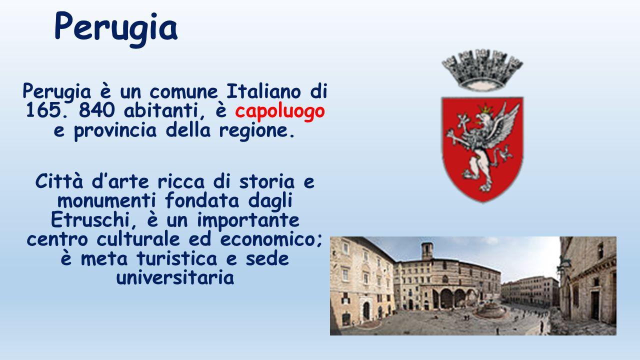 Perugia Perugia è un comune Italiano di 165. 840 abitanti, è capoluogo e provincia della regione. Città d'arte ricca di storia e monumenti fondata dag
