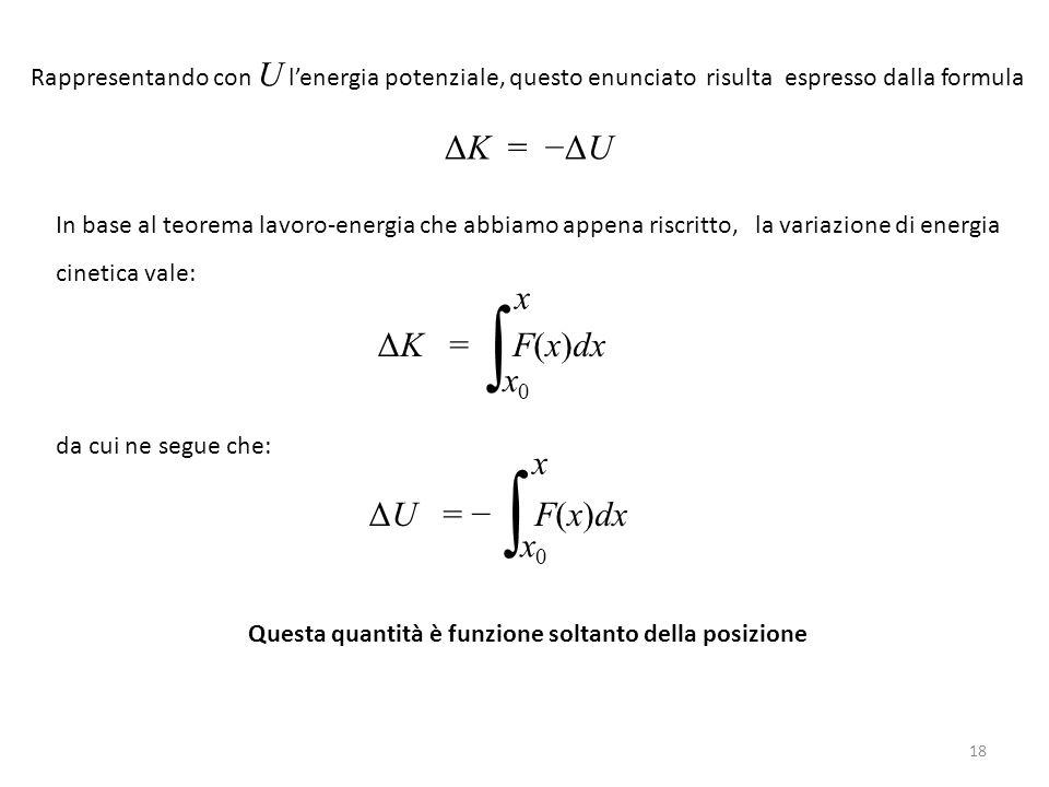 Rappresentando con U l'energia potenziale, questo enunciato risulta espresso dalla formula ΔK = −ΔU In base al teorema lavoro-energia che abbiamo appena riscritto, la variazione di energia cinetica vale: ΔK = F(x)dx da cui ne segue che: ΔU = − F(x)dx Questa quantità è funzione soltanto della posizione ∫ x0x0 x ∫ x0x0 x 18