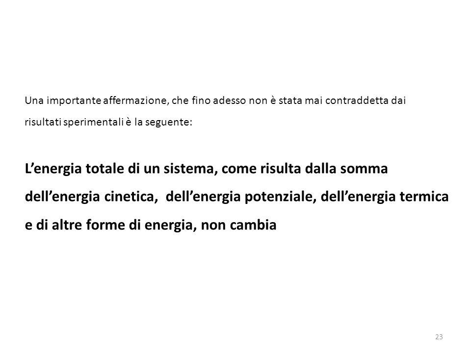 23 Una importante affermazione, che fino adesso non è stata mai contraddetta dai risultati sperimentali è la seguente: L'energia totale di un sistema, come risulta dalla somma dell'energia cinetica, dell'energia potenziale, dell'energia termica e di altre forme di energia, non cambia