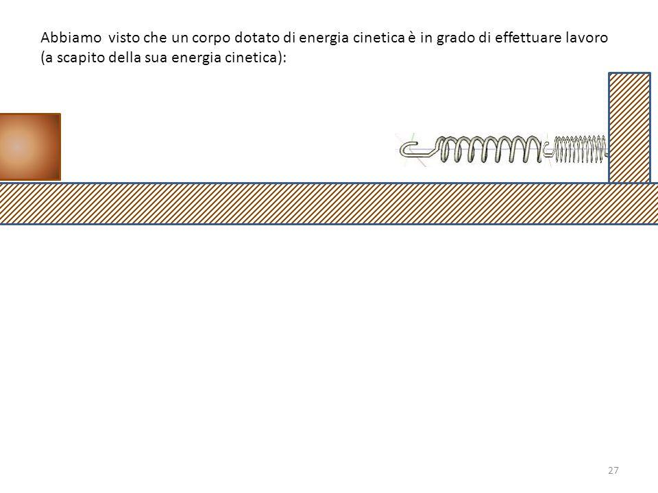 Abbiamo visto che un corpo dotato di energia cinetica è in grado di effettuare lavoro (a scapito della sua energia cinetica): 27