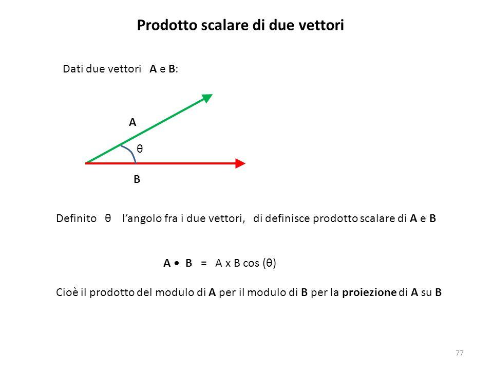 77 Prodotto scalare di due vettori Dati due vettori A e B: A B Definito θ l'angolo fra i due vettori, di definisce prodotto scalare di A e B A B = A x B cos (θ) Cioè il prodotto del modulo di A per il modulo di B per la proiezione di A su B θ