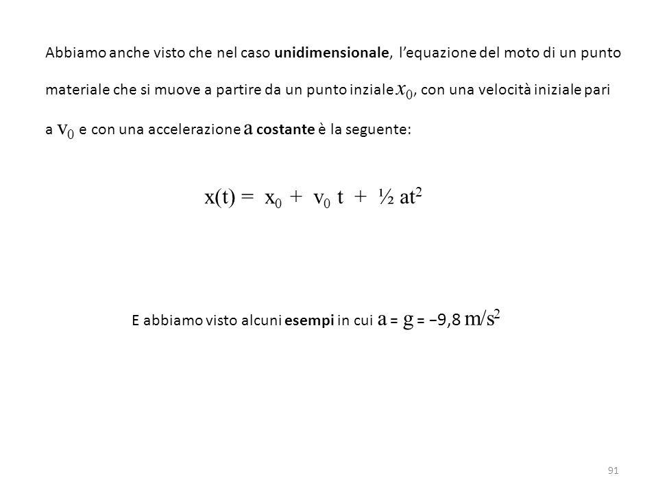 91 Abbiamo anche visto che nel caso unidimensionale, l'equazione del moto di un punto materiale che si muove a partire da un punto inziale x 0, con una velocità iniziale pari a v 0 e con una accelerazione a costante è la seguente: x(t) = x 0 + v 0 t + ½ at 2 E abbiamo visto alcuni esempi in cui a = g = − 9,8 m/s 2