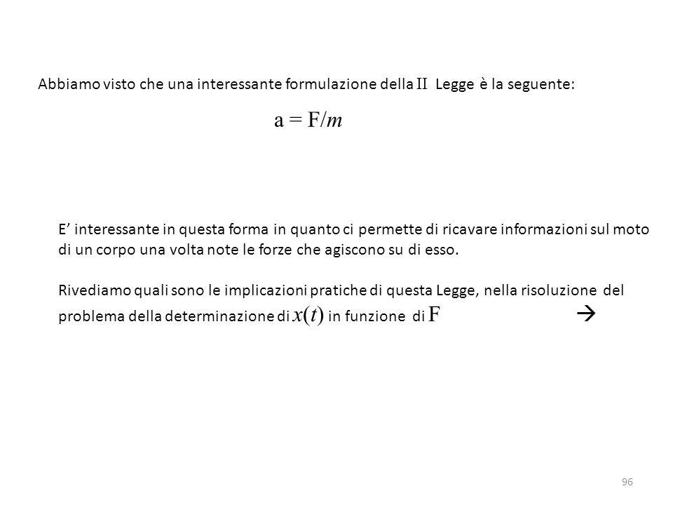96 Abbiamo visto che una interessante formulazione della II Legge è la seguente: a = F/m E' interessante in questa forma in quanto ci permette di ricavare informazioni sul moto di un corpo una volta note le forze che agiscono su di esso.