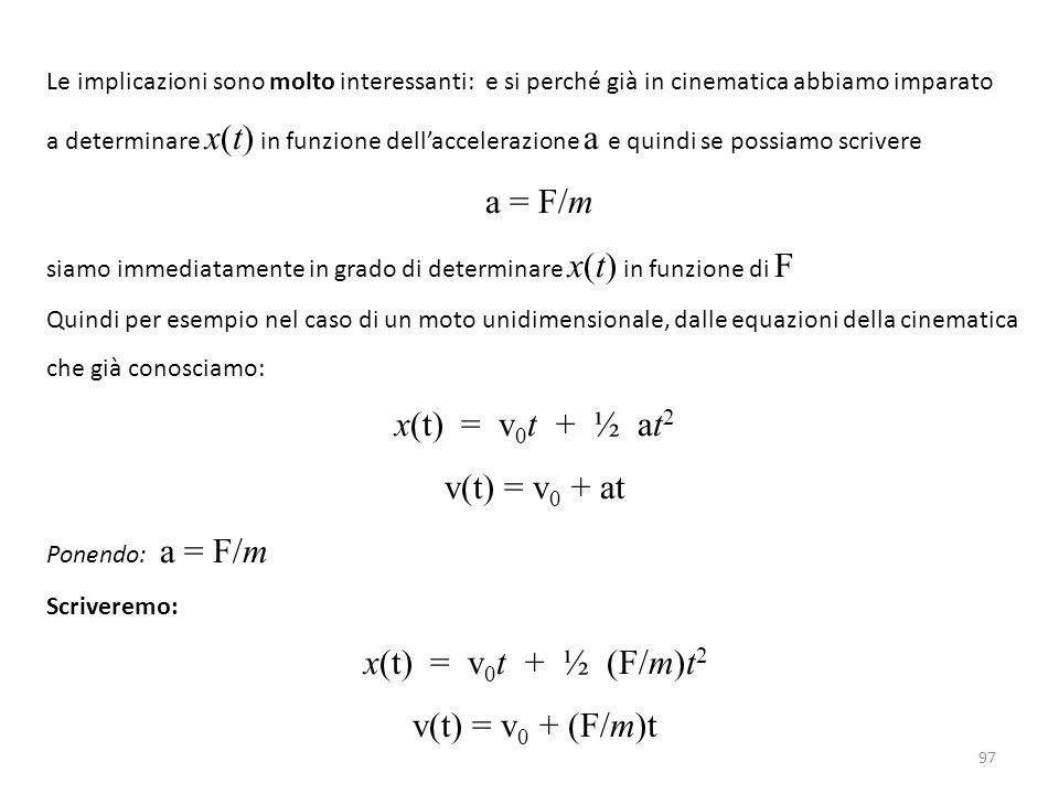 97 Le implicazioni sono molto interessanti: e si perché già in cinematica abbiamo imparato a determinare x(t) in funzione dell'accelerazione a e quindi se possiamo scrivere a = F/m siamo immediatamente in grado di determinare x(t) in funzione di F Quindi per esempio nel caso di un moto unidimensionale, dalle equazioni della cinematica che già conosciamo: x(t) = v 0 t + ½ at 2 v(t) = v 0 + at Ponendo: a = F/m Scriveremo: x(t) = v 0 t + ½ (F/m)t 2 v(t) = v 0 + (F/m)t