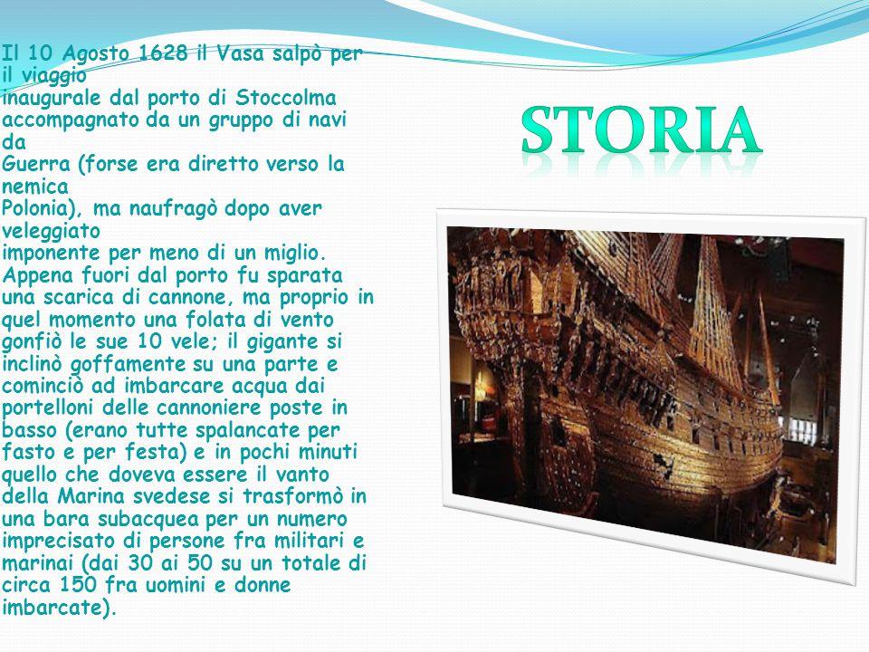 Il 10 Agosto 1628 il Vasa salpò per il viaggio inaugurale dal porto di Stoccolma accompagnato da un gruppo di navi da Guerra (forse era diretto verso