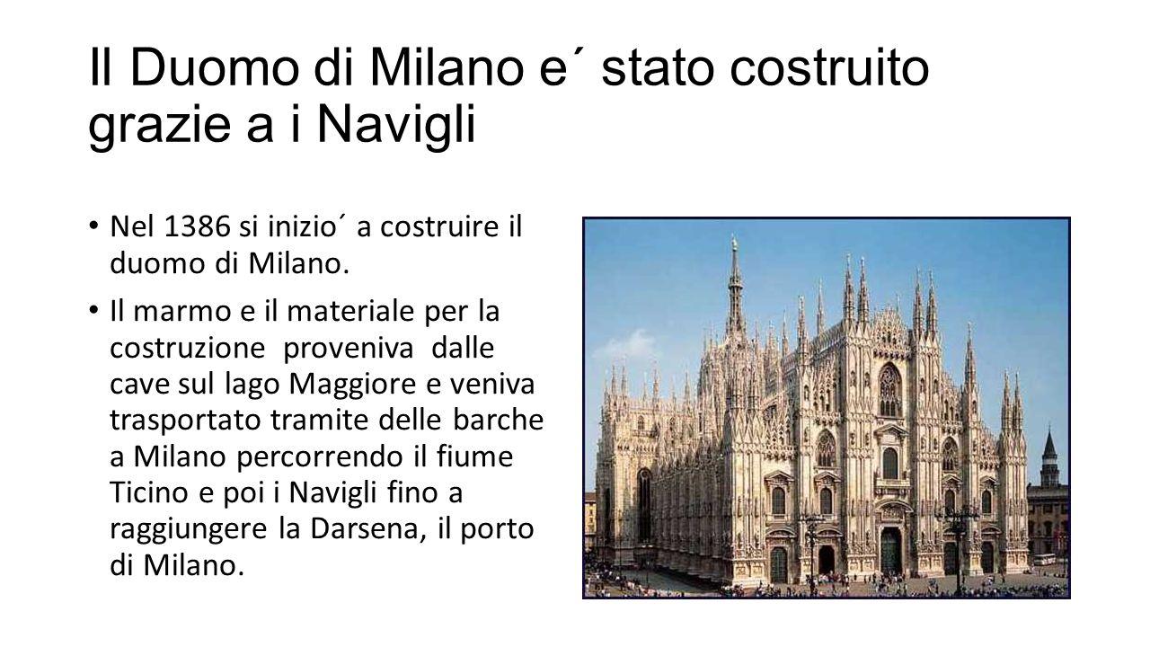 Il Duomo di Milano e´ stato costruito grazie a i Navigli Nel 1386 si inizio´ a costruire il duomo di Milano.