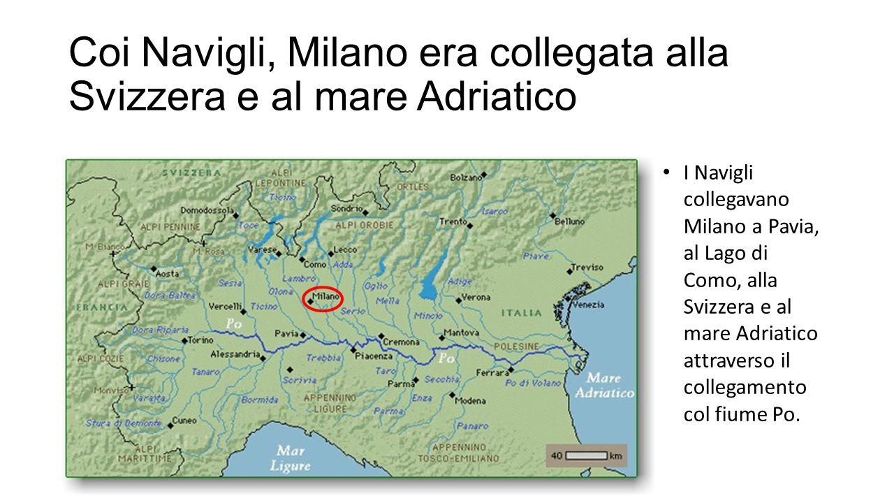 Coi Navigli, Milano era collegata alla Svizzera e al mare Adriatico I Navigli collegavano Milano a Pavia, al Lago di Como, alla Svizzera e al mare Adriatico attraverso il collegamento col fiume Po.