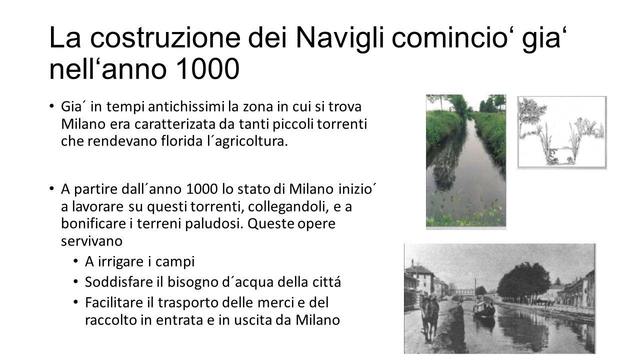 La costruzione dei Navigli comincio' gia' nell'anno 1000 Gia´ in tempi antichissimi la zona in cui si trova Milano era caratterizata da tanti piccoli torrenti che rendevano florida l´agricoltura.