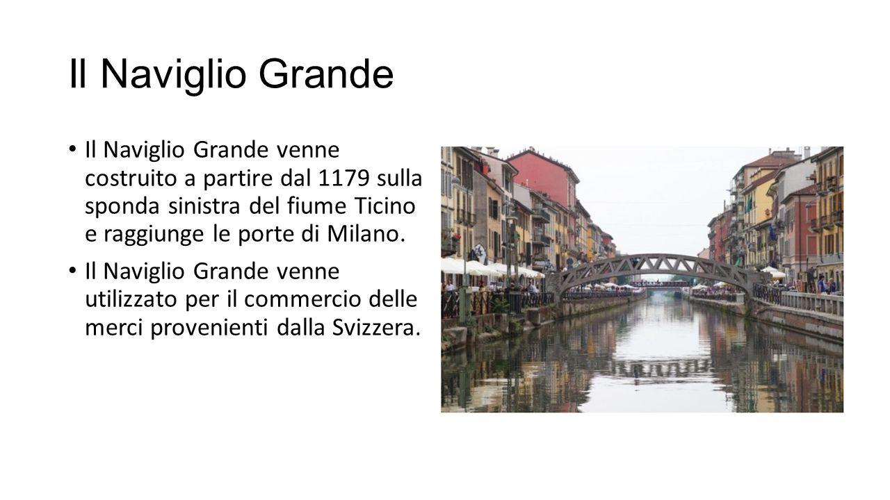 Il Naviglio Grande Il Naviglio Grande venne costruito a partire dal 1179 sulla sponda sinistra del fiume Ticino e raggiunge le porte di Milano.