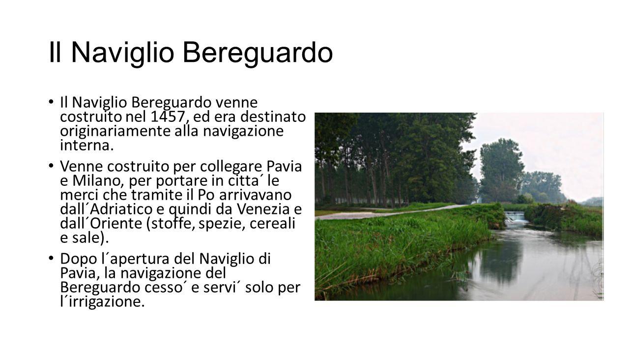 Il Naviglio Bereguardo Il Naviglio Bereguardo venne costruito nel 1457, ed era destinato originariamente alla navigazione interna.