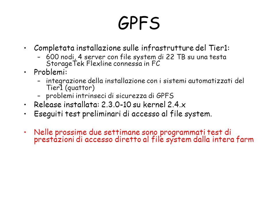 GPFS Completata installazione sulle infrastrutture del Tier1: –600 nodi, 4 server con file system di 22 TB su una testa StorageTek Flexline connessa in FC Problemi: –integrazione della installazione con i sistemi automatizzati del Tier1 (quattor) –problemi intrinseci di sicurezza di GPFS Release installata: 2.3.0-10 su kernel 2.4.x Eseguiti test preliminari di accesso al file system.