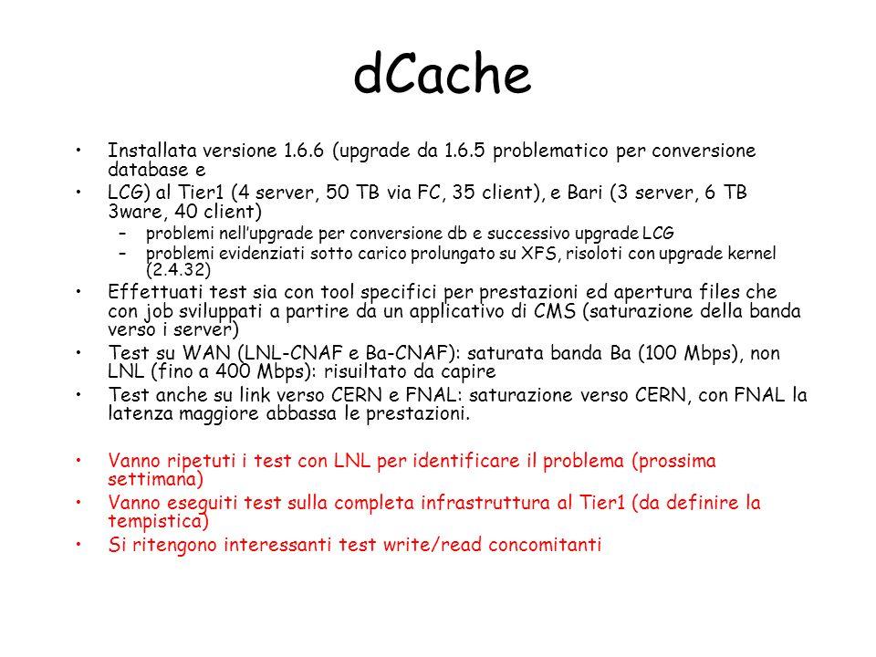 dCache Installata versione 1.6.6 (upgrade da 1.6.5 problematico per conversione database e LCG) al Tier1 (4 server, 50 TB via FC, 35 client), e Bari (3 server, 6 TB 3ware, 40 client) –problemi nell'upgrade per conversione db e successivo upgrade LCG –problemi evidenziati sotto carico prolungato su XFS, risoloti con upgrade kernel (2.4.32) Effettuati test sia con tool specifici per prestazioni ed apertura files che con job sviluppati a partire da un applicativo di CMS (saturazione della banda verso i server) Test su WAN (LNL-CNAF e Ba-CNAF): saturata banda Ba (100 Mbps), non LNL (fino a 400 Mbps): risuiltato da capire Test anche su link verso CERN e FNAL: saturazione verso CERN, con FNAL la latenza maggiore abbassa le prestazioni.