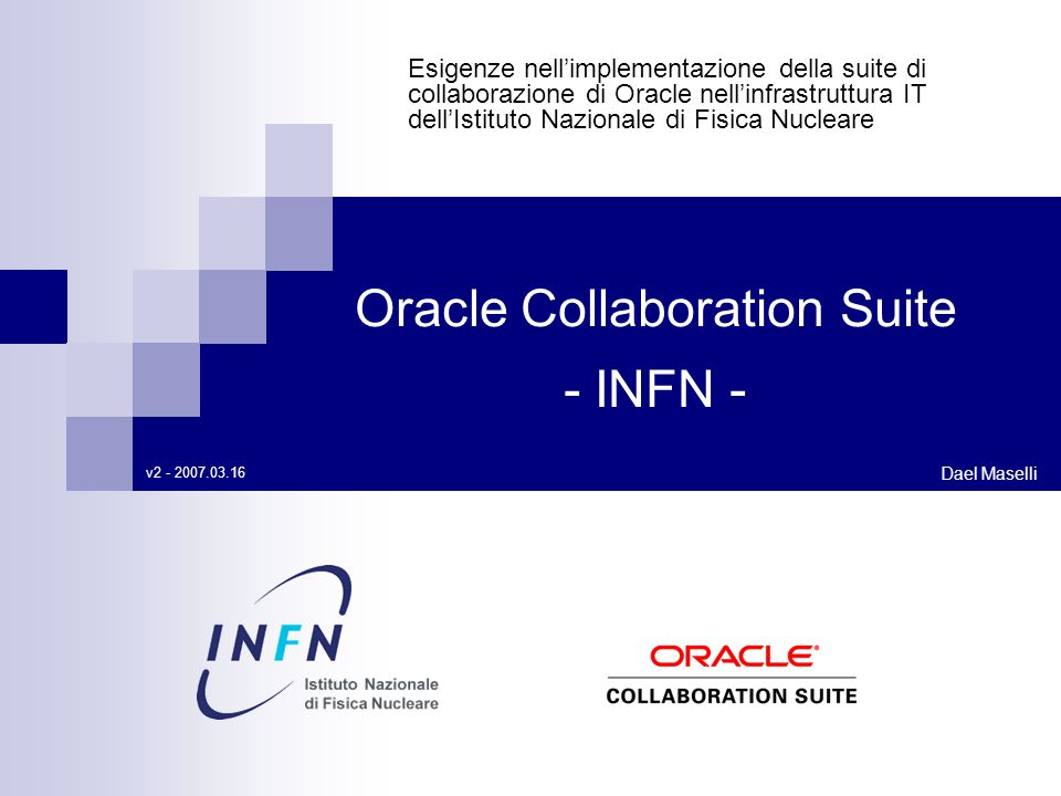 Esigenze nell'implementazione della suite di collaborazione di Oracle nell'infrastruttura IT dell'Istituto Nazionale di Fisica Nucleare Dael Maselli Oracle Collaboration Suite - INFN - v2 - 2007.03.16