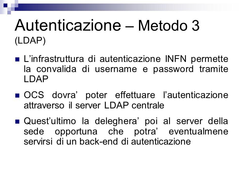 Autenticazione – Metodo 3 (LDAP) L'infrastruttura di autenticazione INFN permette la convalida di username e password tramite LDAP OCS dovra' poter effettuare l'autenticazione attraverso il server LDAP centrale Quest'ultimo la deleghera' poi al server della sede opportuna che potra' eventualmene servirsi di un back-end di autenticazione