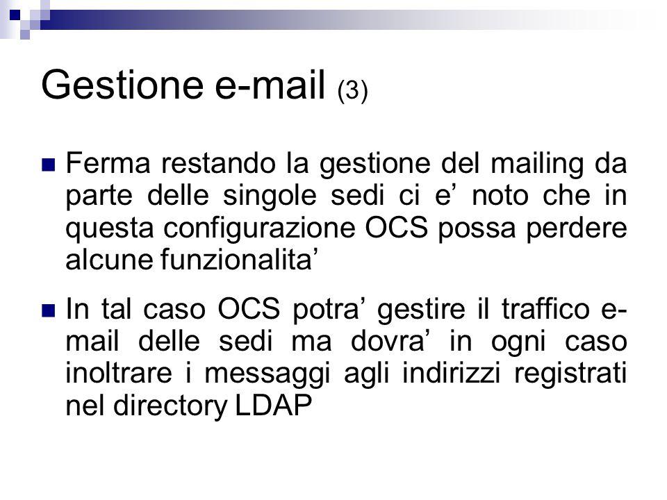 Gestione e-mail (3) Ferma restando la gestione del mailing da parte delle singole sedi ci e' noto che in questa configurazione OCS possa perdere alcune funzionalita' In tal caso OCS potra' gestire il traffico e- mail delle sedi ma dovra' in ogni caso inoltrare i messaggi agli indirizzi registrati nel directory LDAP