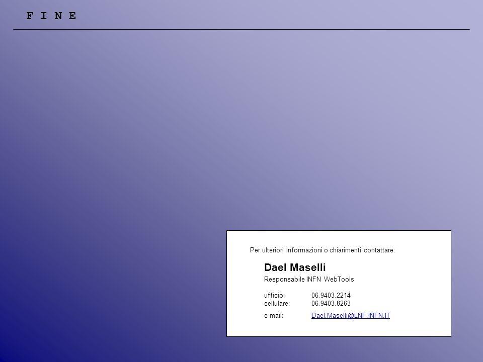 Per ulteriori informazioni o chiarimenti contattare: Dael Maselli Responsabile INFN WebTools ufficio: 06.9403.2214 cellulare:06.9403.8263 e-mail: Dael.Maselli@LNF.INFN.ITDael.Maselli@LNF.INFN.IT F I N E