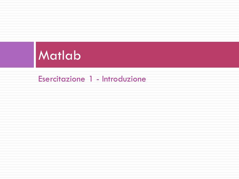 Esercitazione 1 - Introduzione Matlab
