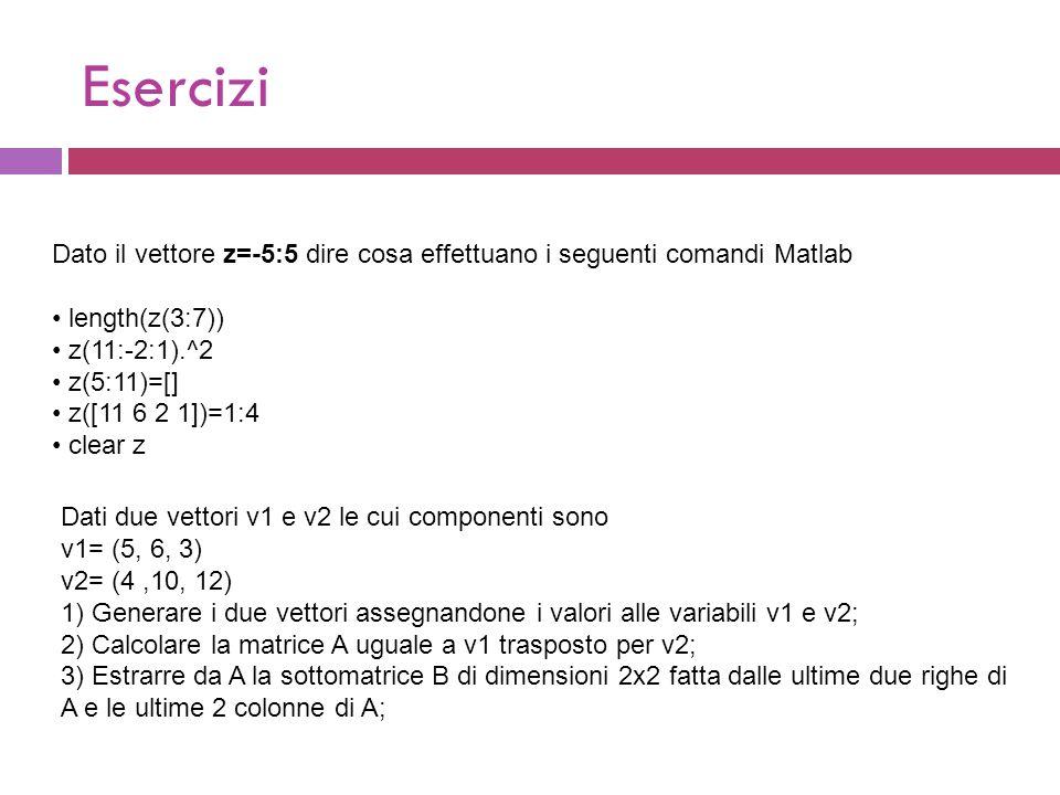 Esercizi Dato il vettore z=-5:5 dire cosa effettuano i seguenti comandi Matlab length(z(3:7)) z(11:-2:1).^2 z(5:11)=[] z([11 6 2 1])=1:4 clear z Dati due vettori v1 e v2 le cui componenti sono v1= (5, 6, 3) v2= (4,10, 12) 1) Generare i due vettori assegnandone i valori alle variabili v1 e v2; 2) Calcolare la matrice A uguale a v1 trasposto per v2; 3) Estrarre da A la sottomatrice B di dimensioni 2x2 fatta dalle ultime due righe di A e le ultime 2 colonne di A;