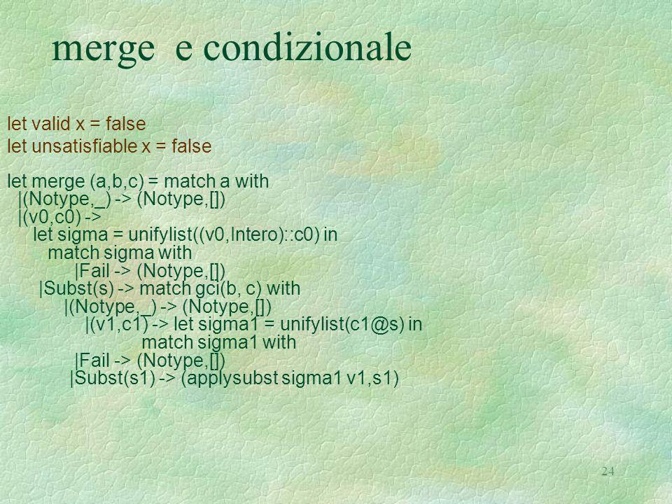 24 merge e condizionale let valid x = false let unsatisfiable x = false let merge (a,b,c) = match a with |(Notype,_) -> (Notype,[]) |(v0,c0) -> let si