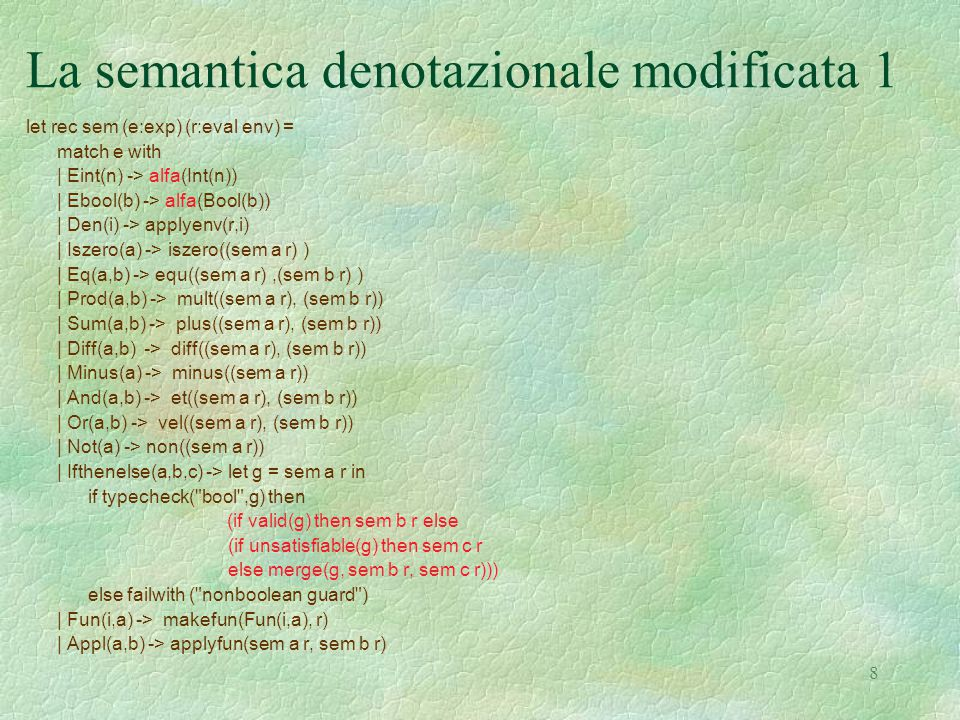 9 La semantica denotazionale modificata 2 and makefun ((a:exp),(x:eval env)) = (match a with |Fun(ii,aa) -> Funval(function d -> sem aa (bind (x, ii, d))) |_ -> Unbound ) and applyfun ((ev1:eval),(ev2:eval)) = ( match ev1 with | Funval(x) -> x ev2 | _ -> Unbound) and makefunrec (i, Fun(ii, aa), r) = let functional ff d = let r1 = bind(bind(r, ii, d), i, Funval(ff)) in sem aa r1 in let rec fix = function x -> functional fix x in Funval(fix)