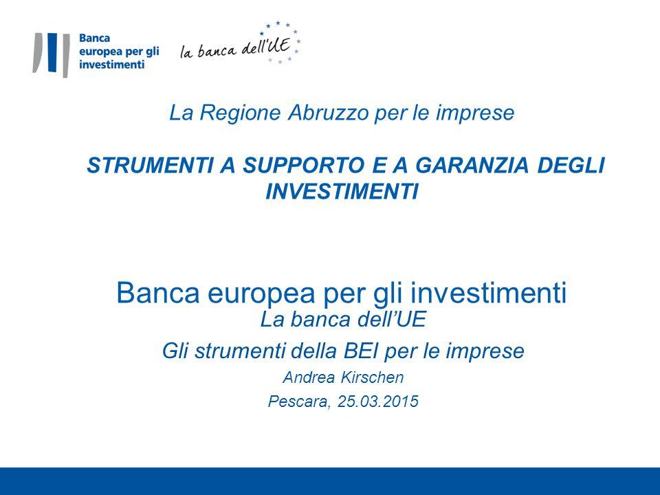 La banca dell'UE Gli strumenti della BEI per le imprese Andrea Kirschen Pescara, 25.03.2015 La Regione Abruzzo per le imprese STRUMENTI A SUPPORTO E A